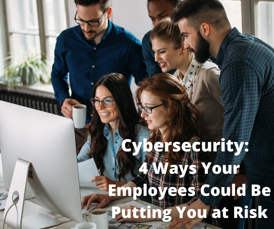 Cybersecurity 4 Ways Your Employees Could Be Putting You at Risk