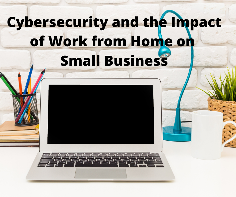 Cybersecurity During the Pandemic and Stay at Home Orders Impact on Small Business.